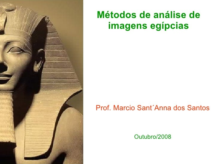 Métodos de análise de imagens egípcias <ul><li>Prof. Marcio Sant´Anna dos Santos </li></ul><ul><li>Outubro/2008 </li></ul>