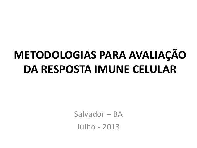 METODOLOGIAS PARA AVALIAÇÃO DA RESPOSTA IMUNE CELULAR Salvador – BA Julho - 2013