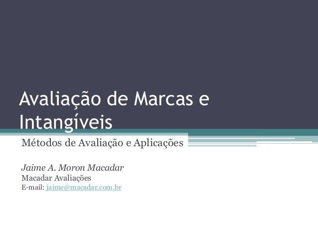 Avaliação de Marcas e Intangíveis Métodos de Avaliação e Aplicações Jaime A. Moron Macadar Macadar Avaliações E-mail: jaim...