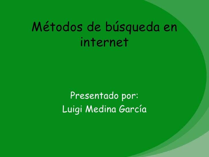 Métodos de búsqueda en      internet      Presentado por:    Luigi Medina García