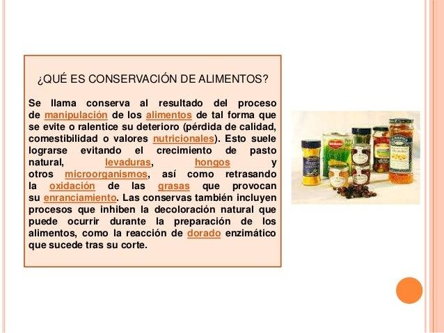 ¿QUÉ ES CONSERVACIÓN DE ALIMENTOS? Se llama conserva al resultado del proceso de manipulación de los alimentos de tal form...