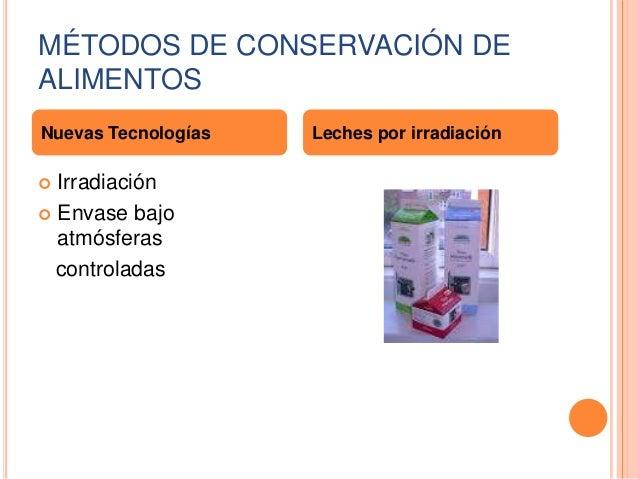 MÉTODOS DE CONSERVACIÓN DE ALIMENTOS Nuevas Tecnologías  Irradiación  Envase bajo atmósferas controladas   Leches por ir...