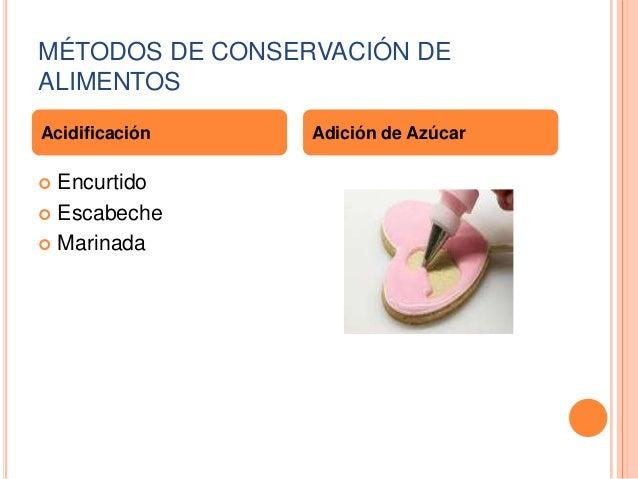 MÉTODOS DE CONSERVACIÓN DE ALIMENTOS Acidificación  Encurtido  Escabeche  Marinada   Adición de Azúcar