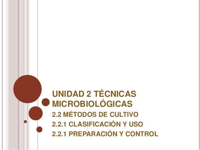 UNIDAD 2 TÉCNICASMICROBIOLÓGICAS2.2 MÉTODOS DE CULTIVO2.2.1 CLASIFICACIÓN Y USO2.2.1 PREPARACIÓN Y CONTROL