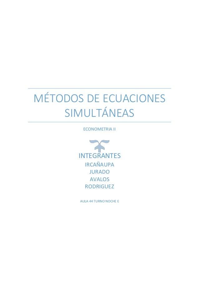 MÉTODOS DE ECUACIONES  SIMULTÁNEAS  ECONOMETRIA II  INTEGRANTES  IRCAÑAUPA  JURADO  AVALOS  RODRIGUEZ  AULA 44 TURNO NOCHE...