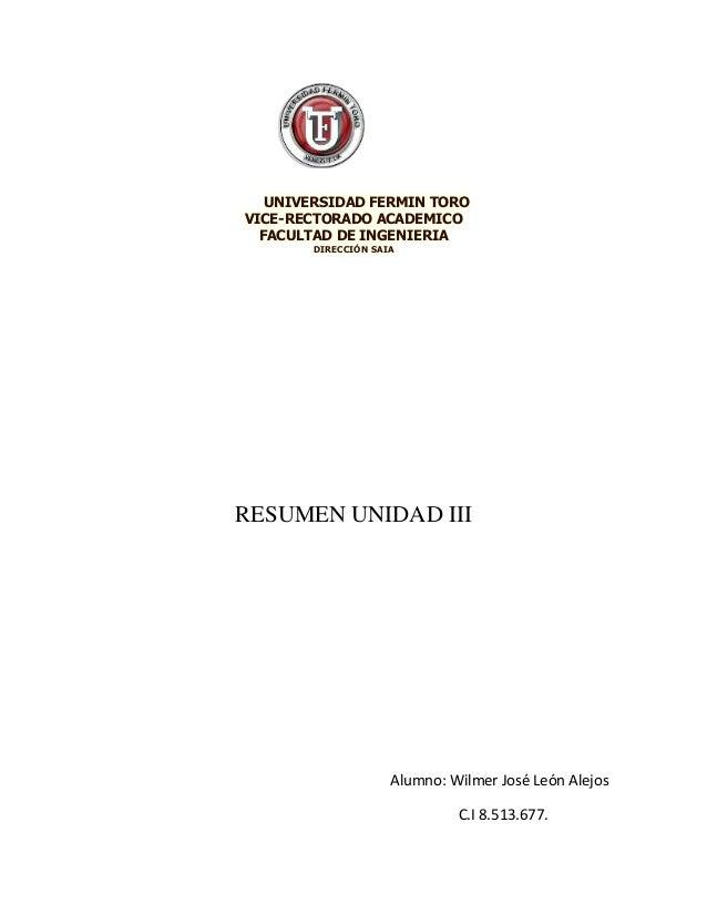 UNIVERSIDAD FERMIN TORO VICE-RECTORADO ACADEMICO FACULTAD DE INGENIERIA DIRECCIÓN SAIA RESUMEN UNIDAD III Alumno: Wilmer J...