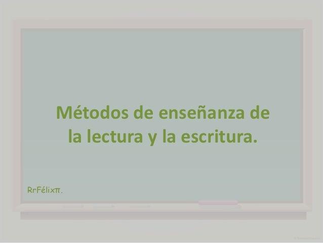 Métodos de enseñanza de        la lectura y la escritura.RrFélixπ.