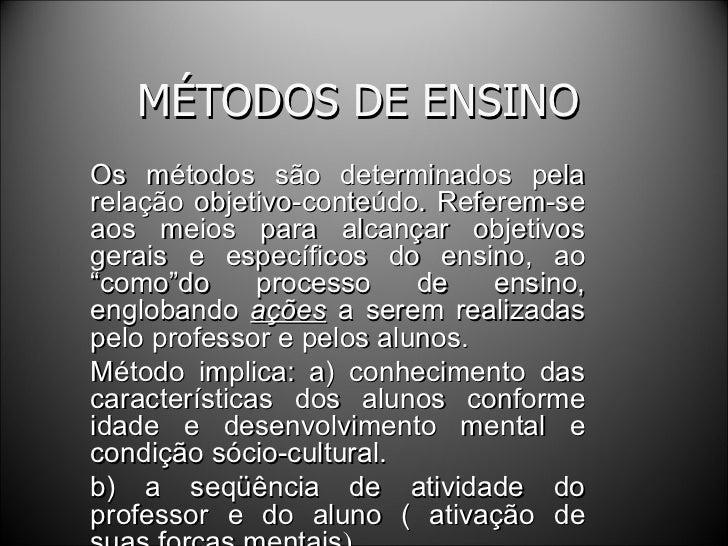 MÉTODOS DE ENSINO Os métodos são determinados pela relação objetivo-conteúdo. Referem-se aos meios para alcançar objetivos...