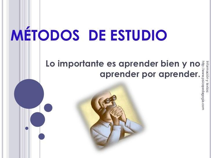 MÉTODOS  DE ESTUDIO<br />Lo importante es aprender bien y no aprender por aprender.<br />Información y textos: http://www....