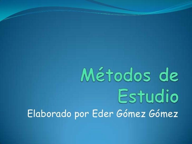 Métodos de Estudio <br />Elaborado por Eder Gómez Gómez<br />