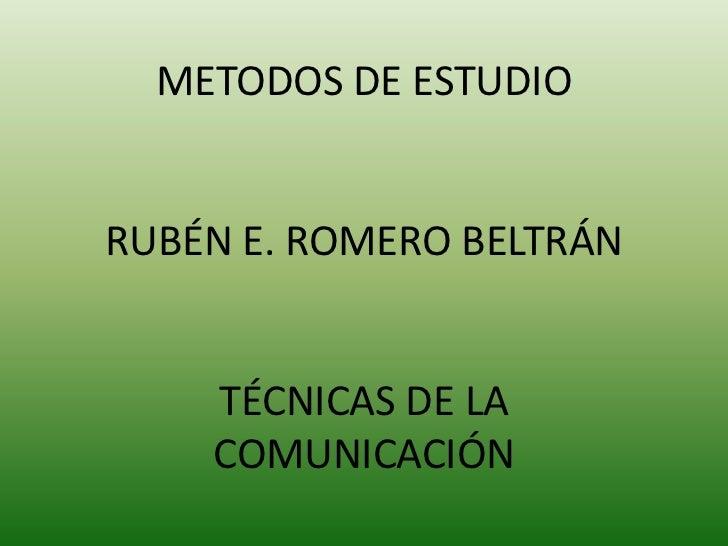 METODOS DE ESTUDIO<br />RUBÉN E. ROMERO BELTRÁN<br />TÉCNICAS DE LA COMUNICACIÓN<br />