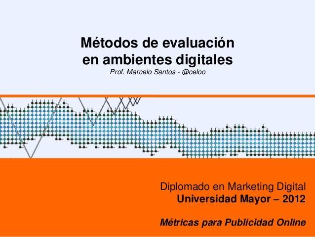 Métodos de evaluaciónen ambientes digitales    Prof. Marcelo Santos - @celoo                   Diplomado en Marketing Digi...