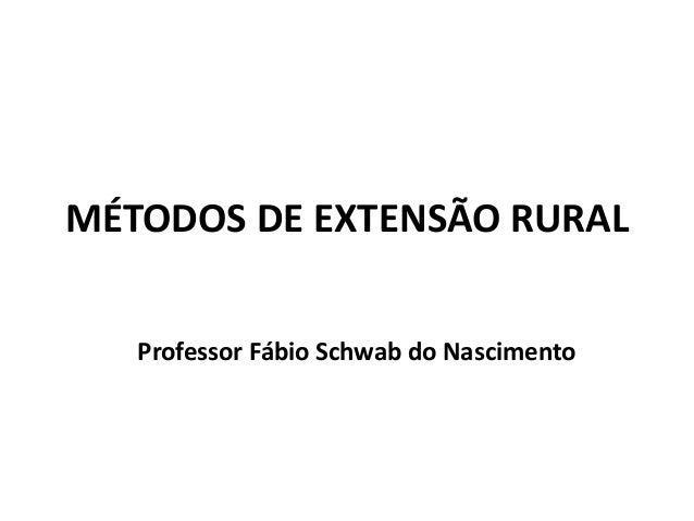 MÉTODOS DE EXTENSÃO RURAL Professor Fábio Schwab do Nascimento