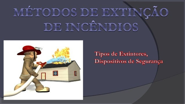Extinção de um incêndio O processo de extinção de um incêndio, se dá a partir do momento em que se conhece o conceito do c...