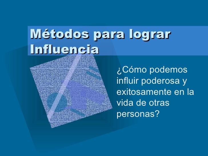 Métodos para lograr Influencia ¿Cómo podemos influir poderosa y exitosamente en la vida de otras personas?