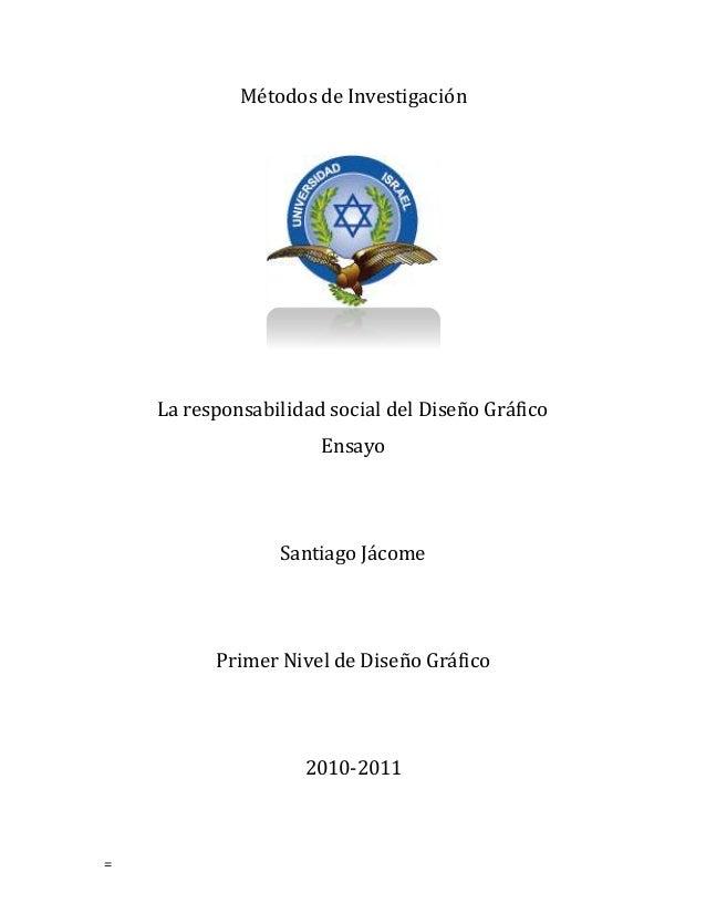 = Métodos de Investigación La responsabilidad social del Diseño Gráfico Ensayo Santiago Jácome Primer Nivel de Diseño Gráf...