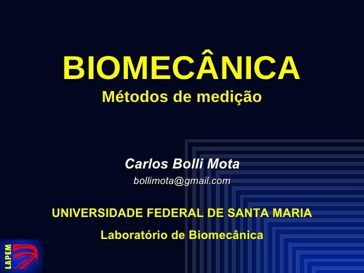 BIOMECÂNICA Métodos de medição Carlos Bolli Mota [email_address] UNIVERSIDADE FEDERAL DE SANTA MARIA Laboratório de Biomec...