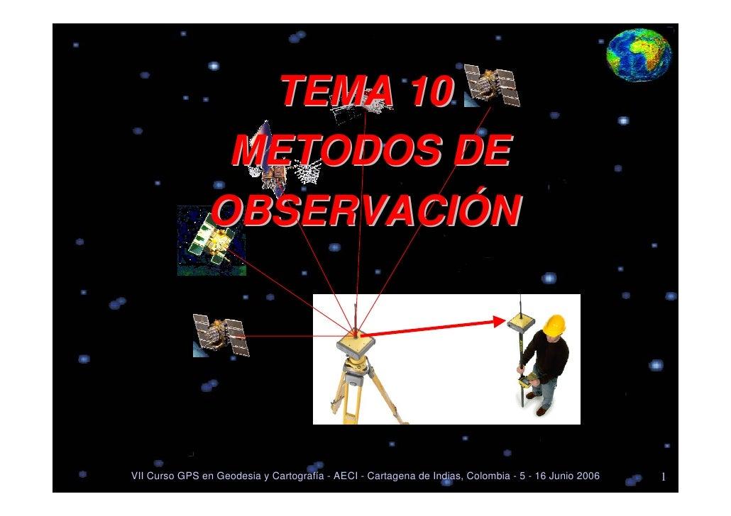 TEMA 10                 METODOS DE                OBSERVACIÓNVII Curso GPS en Geodesia y Cartografía - AECI - Cartagena de...