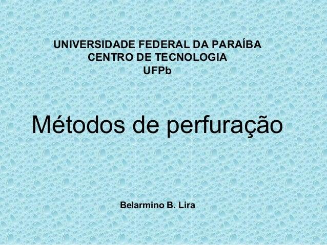 UNIVERSIDADE FEDERAL DA PARAÍBA      CENTRO DE TECNOLOGIA               UFPbMétodos de perfuração          Belarmino B. Lira