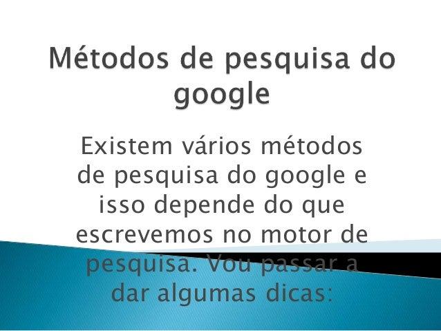 Existem vários métodos de pesquisa do google e isso depende do que escrevemos no motor de pesquisa. Vou passar a dar algum...