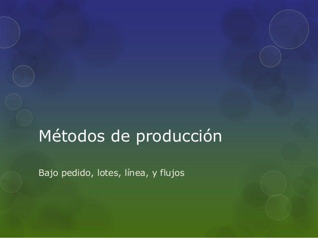 Métodos de producción Bajo pedido, lotes, línea, y flujos