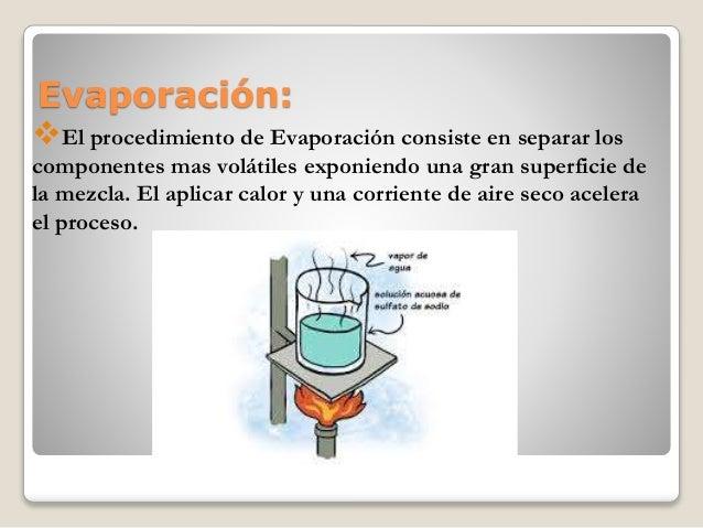 Evaporación: El procedimiento de Evaporación consiste en separar los componentes mas volátiles exponiendo una gran superf...