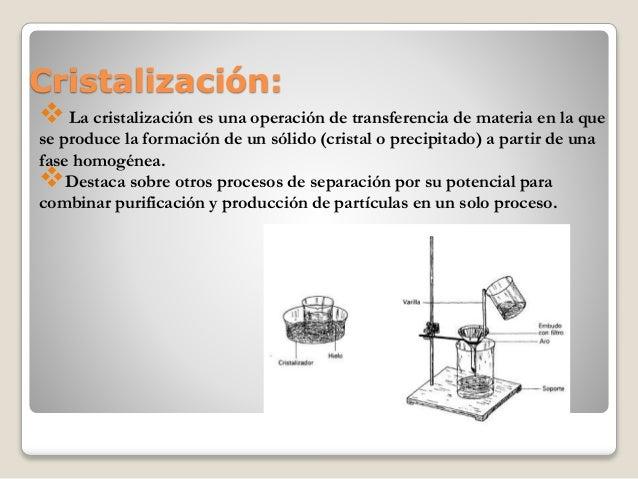 Cristalización:  La cristalización es una operación de transferencia de materia en la que se produce la formación de un s...