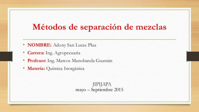 Métodos de separación de mezclas • NOMBRE: Adony San Lucas Plua • Carrera: Ing. Agropecuaria • Profesor: Ing. Marcos Manob...