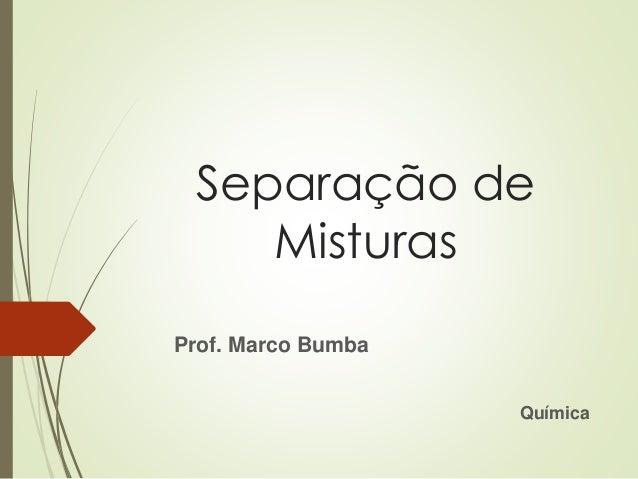 Separação de Misturas Prof. Marco Bumba Química