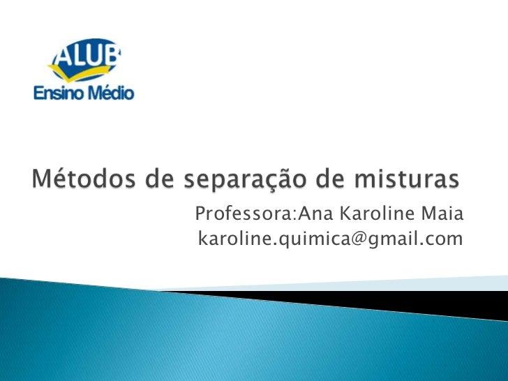 Métodos de separação de misturas<br />Professora:Ana Karoline Maia<br />karoline.quimica@gmail.com<br />
