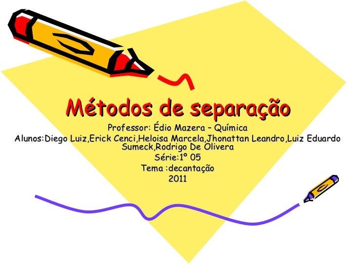Métodos de separação Professor: Édio Mazera – Química Alunos:Diego Luiz,Erick Cenci,Heloisa Marcela,Jhonattan Leandro,Luiz...