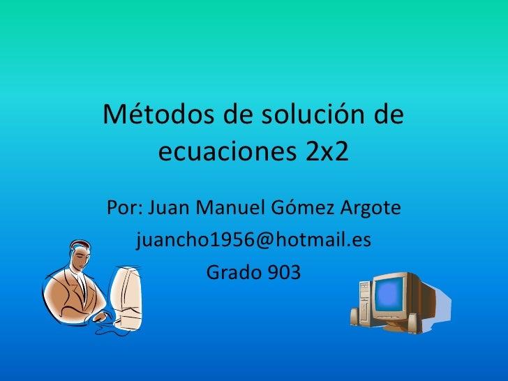 Métodos de solución de ecuaciones 2x2<br />Por: Juan Manuel Gómez Argote<br />juancho1956@hotmail.es<br />Grado 903<br />