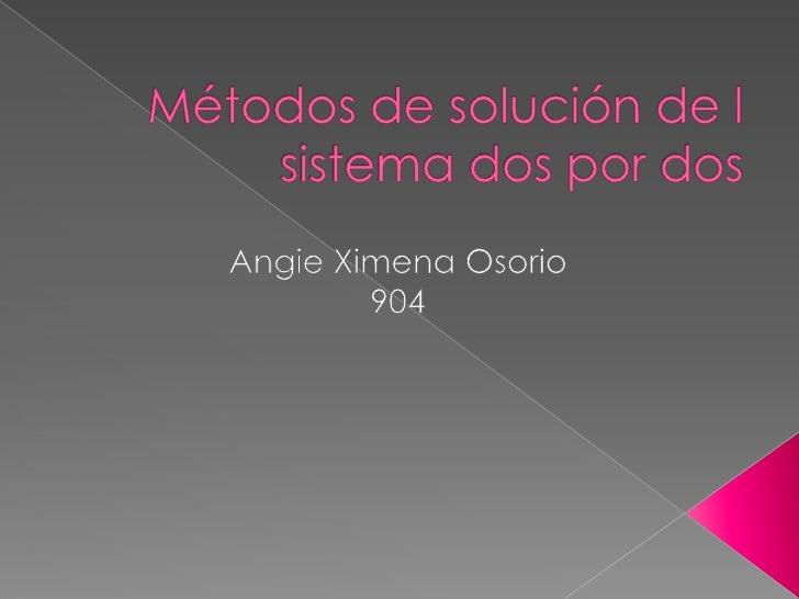 Métodos de solución de l sistema dos por dos<br />Angie Ximena Osorio<br />904  <br />