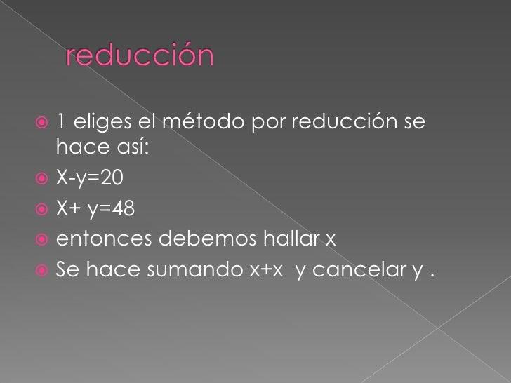 reducción<br />1 eliges el método por reducción se hace así:<br />X-y=20<br />X+ y=48<br />entonces debemos hallar x  <br...