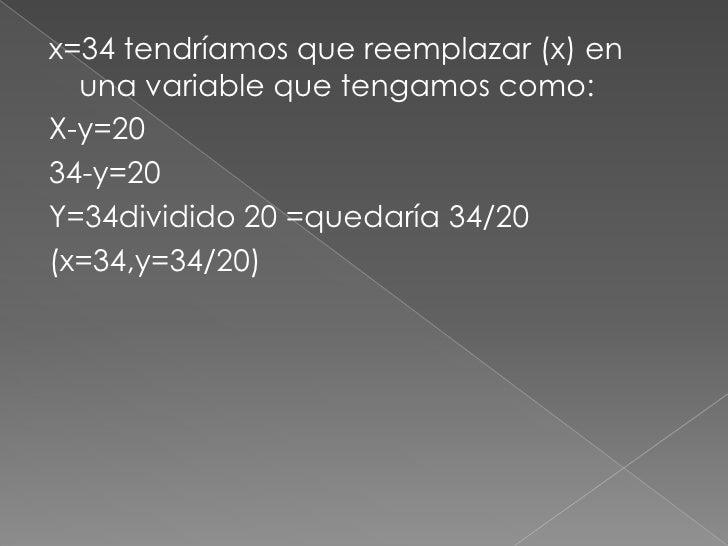 x=34 tendríamos que reemplazar (x) en una variable que tengamos como:<br />X-y=20<br />34-y=20<br />Y=34dividido 20 =queda...