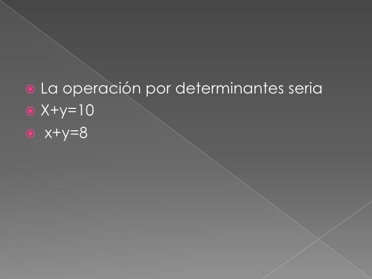 La operación por determinantes seria<br />X+y=10<br /> x+y=8<br />