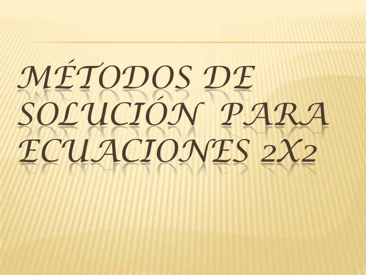 Métodos de solución  para ecuaciones 2x2   <br />