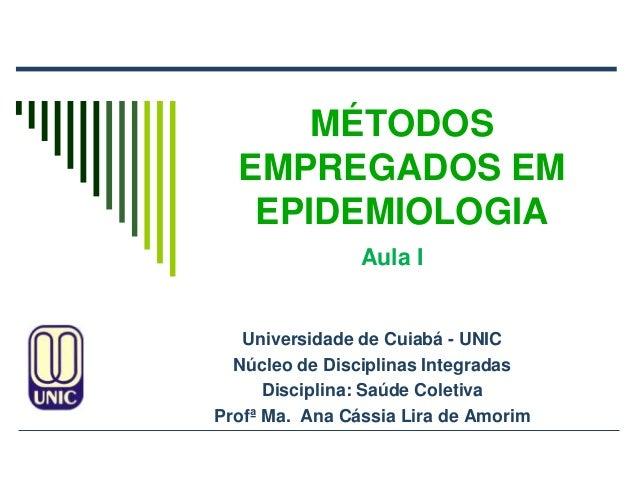 MÉTODOSEMPREGADOS EMEPIDEMIOLOGIAUniversidade de Cuiabá - UNICNúcleo de Disciplinas IntegradasDisciplina: Saúde ColetivaPr...