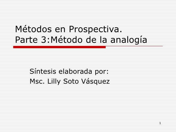 Métodos en Prospectiva. Parte 3:Método de la analogía  Síntesis elaborada por: Msc. Lilly Soto Vásquez