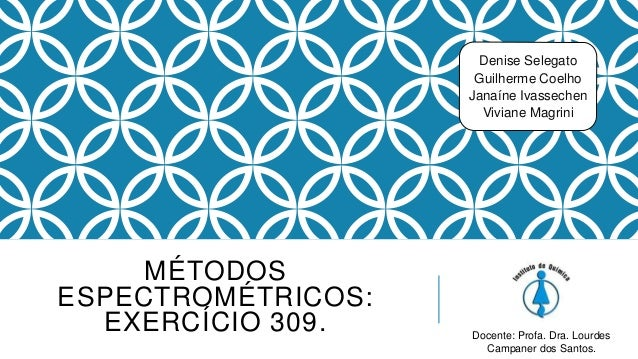 MÉTODOS ESPECTROMÉTRICOS: EXERCÍCIO 309. Denise Selegato Guilherme Coelho Janaíne Ivassechen Viviane Magrini Docente: Prof...