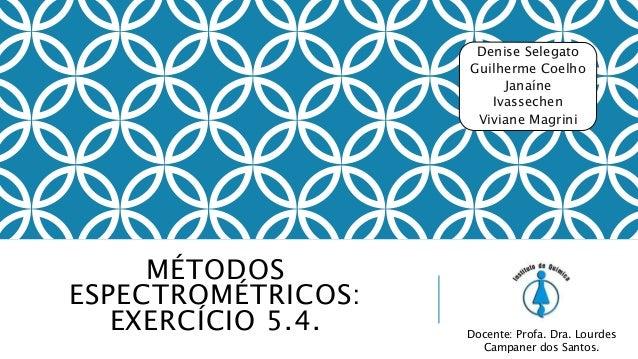 MÉTODOS ESPECTROMÉTRICOS: EXERCÍCIO 5.4. Denise Selegato Guilherme Coelho Janaíne Ivassechen Viviane Magrini Docente: Prof...