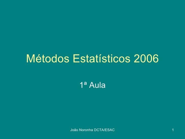 Métodos Estatísticos 2006            1ª Aula        João Noronha DCTA/ESAC   1