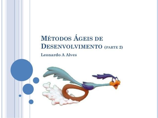 MÉTODOS ÁGEIS DEDESENVOLVIMENTO (PARTE 2)Leonardo A Alves