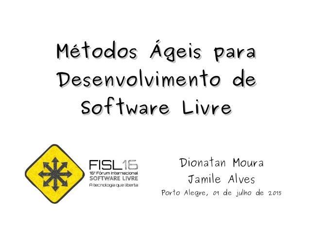 Métodos Ágeis paraMétodos Ágeis para Desenvolvimento deDesenvolvimento de Software LivreSoftware Livre Dionatan Moura Jami...