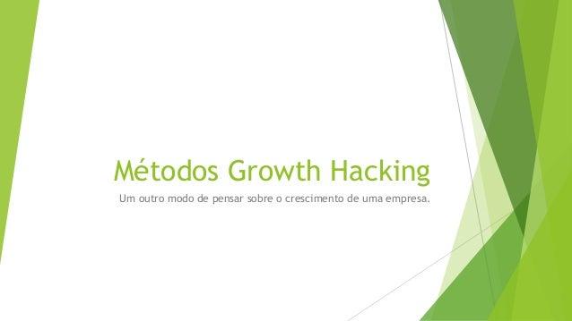 Métodos Growth Hacking  Um outro modo de pensar sobre o crescimento de uma empresa.