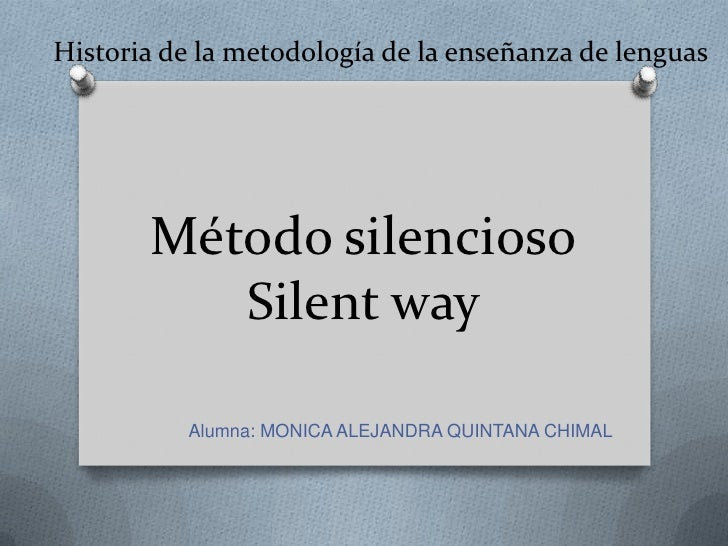 Historia de la metodología de la enseñanza de lenguas       Método silencioso          Silent way          Alumna: MONICA ...