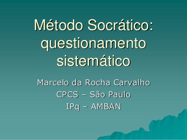 Método Socrático: questionamento sistemático Marcelo da Rocha Carvalho CPCS – São Paulo IPq – AMBAN