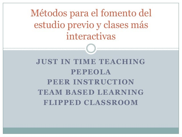 JUST IN TIME TEACHING PEPEOLA PEER INSTRUCTION TEAM BASED LEARNING FLIPPED CLASSROOM Métodos para el fomento del estudio p...