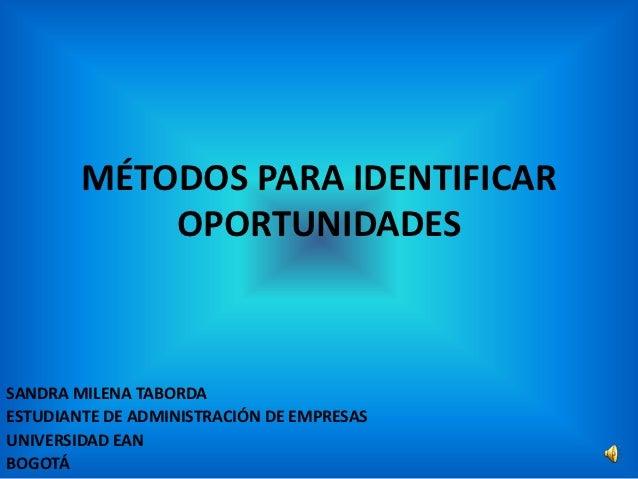 MÉTODOS PARA IDENTIFICAR            OPORTUNIDADESSANDRA MILENA TABORDAESTUDIANTE DE ADMINISTRACIÓN DE EMPRESASUNIVERSIDAD ...