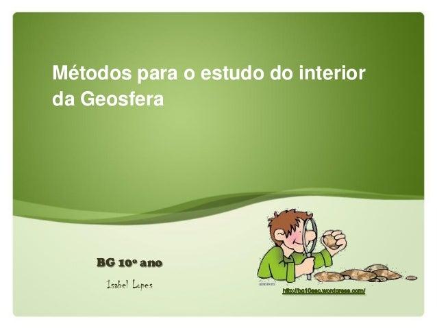 Métodos para o estudo do interior da Geosfera BG 10º ano Isabel Lopes